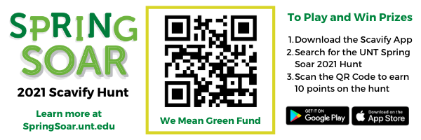 Spring Soar 2021 Scavify Hunt. Learn more at springsoar.unt.edu. We Mean Green Fund QR code to scan. To Plan and Win Prizes:  1. Download the Scavify App  2. Search for the UNT Spring Soar 2021 Hunt  3. Scan the QR Code to earn 10 points on the Hunt. Get it on Google Play. Download on the Apple App Store.