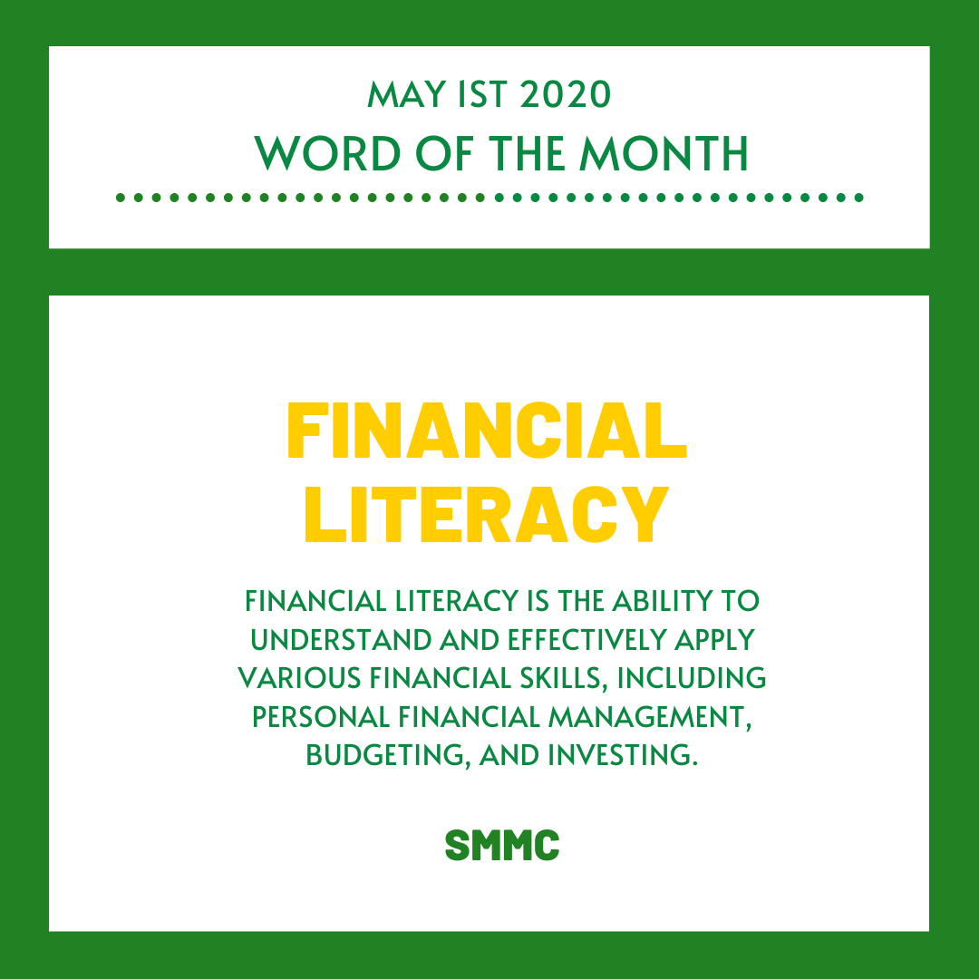 Word of the day: May 1st 2020, Financial Literacy- Financial literacy is the ability to understand and effectively apply various financial skills, including personal financial management, budgeting, and investing. SMMC.