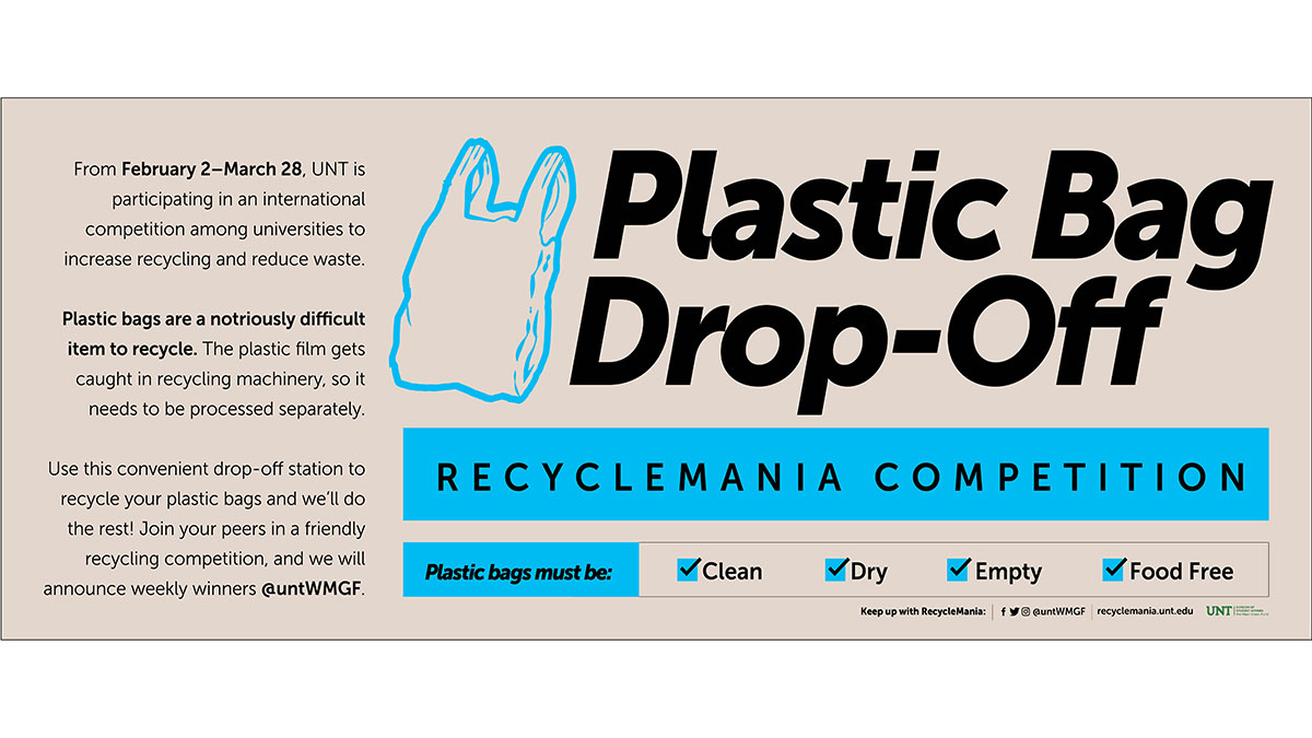 Plastic Bag Drop-Off - RecycleMania Competition From February 2-March 28, UNT is participation in an international competition among universities to increase recycling and reduce waste. Plastic bags are a notoriously difficult item to recycle.
